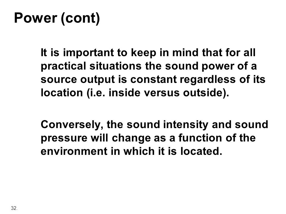 32. Power (cont) It is important to keep in mind that for all practical situations the sound power of a source output is constant regardless of its lo