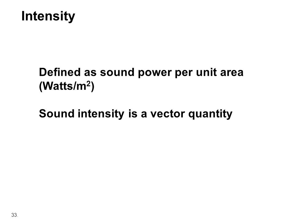 33. Defined as sound power per unit area (Watts/m 2 ) Sound intensity is a vector quantity Intensity