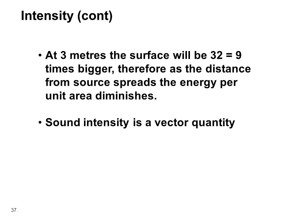 37. At 3 metres the surface will be 32 = 9 times bigger, therefore as the distance from source spreads the energy per unit area diminishes. Sound inte