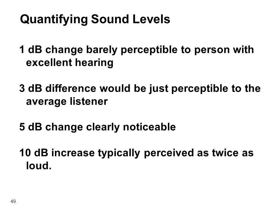 49. 1 dB change barely perceptible to person with excellent hearing 3 dB difference would be just perceptible to the average listener 5 dB change clea