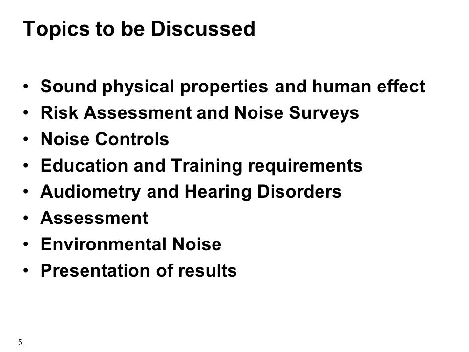 5. Topics to be Discussed Sound physical properties and human effect Risk Assessment and Noise Surveys Noise Controls Education and Training requireme