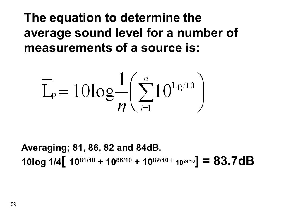 59. The equation to determine the average sound level for a number of measurements of a source is: Averaging; 81, 86, 82 and 84dB. 10log 1/4 [ 10 81/1
