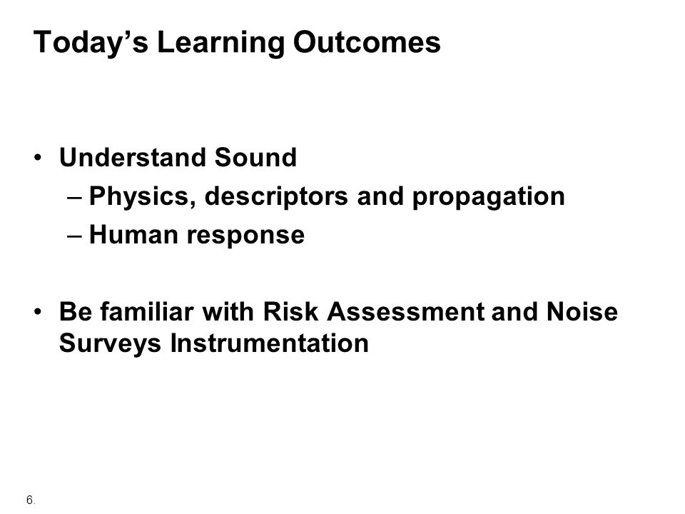 6. Todays Learning Outcomes Understand Sound –Physics, descriptors and propagation –Human response Be familiar with Risk Assessment and Noise Surveys