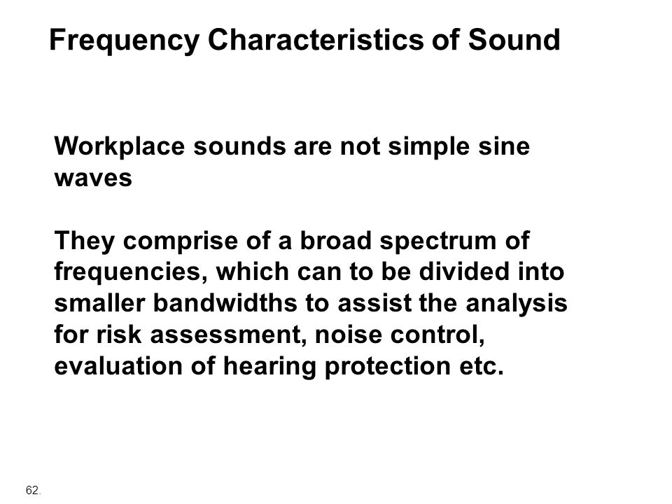 62. Frequency Characteristics of Sound Workplace sounds are not simple sine waves They comprise of a broad spectrum of frequencies, which can to be di