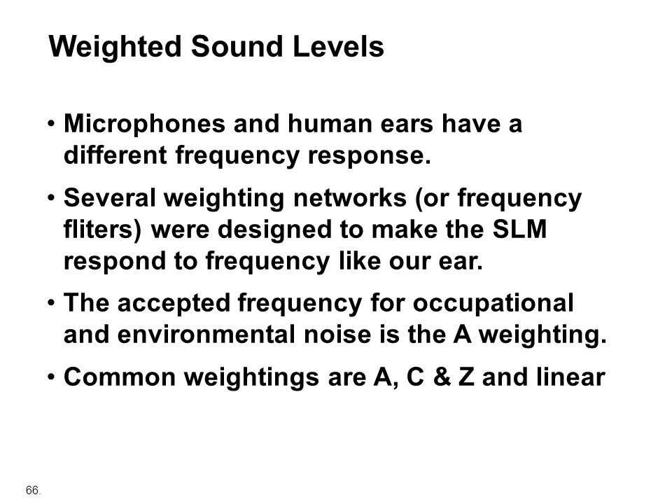 66. Microphones and human ears have a different frequency response. Several weighting networks (or frequency fliters) were designed to make the SLM re