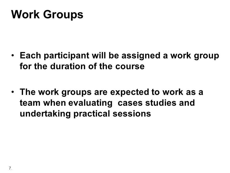 7. Work Groups Each participant will be assigned a work group for the duration of the course The work groups are expected to work as a team when evalu