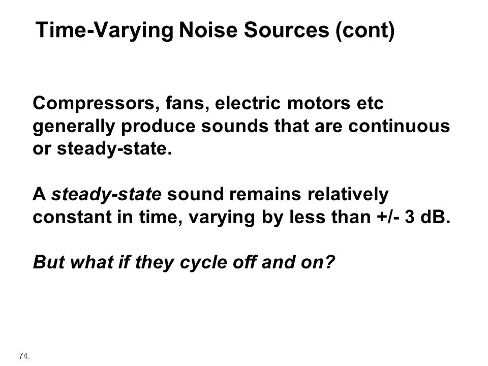 74. Compressors, fans, electric motors etc generally produce sounds that are continuous or steady-state. A steady-state sound remains relatively const