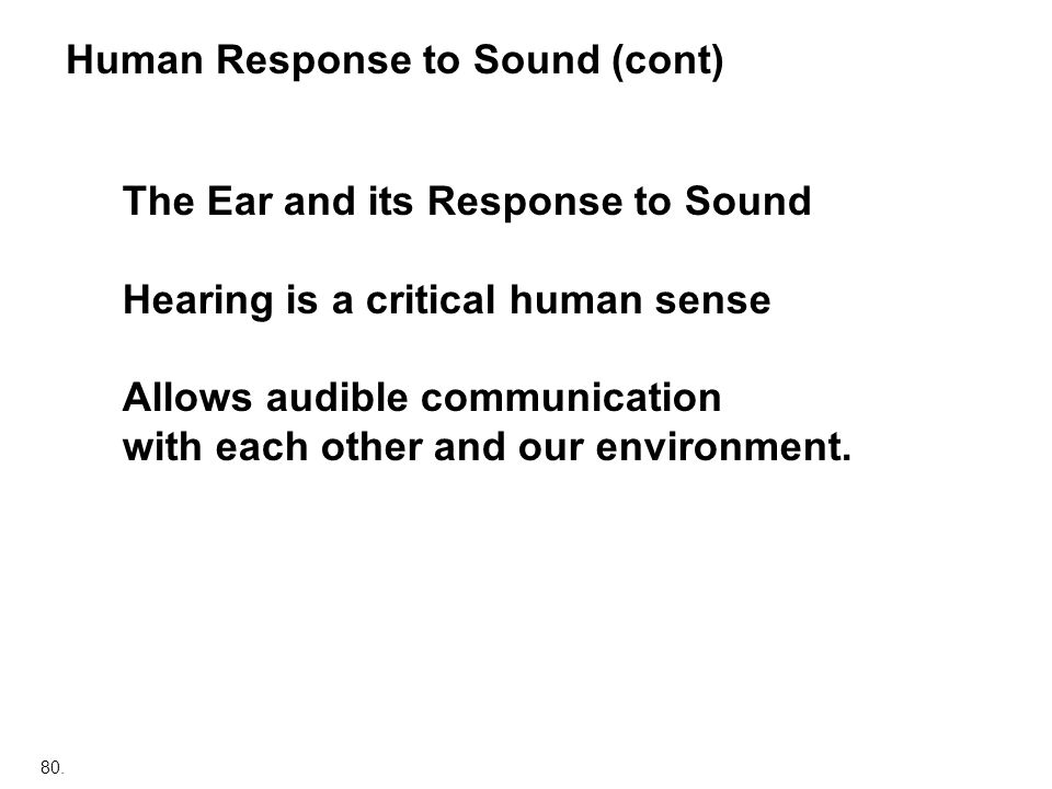 80. Human Response to Sound (cont) The Ear and its Response to Sound Hearing is a critical human sense Allows audible communication with each other an