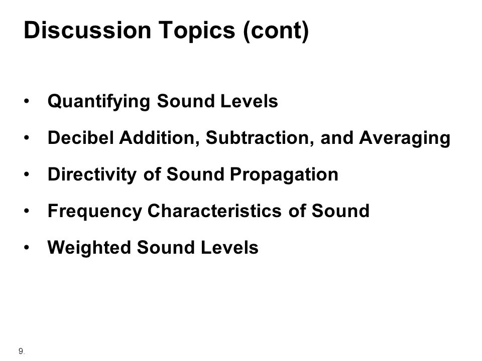9. Discussion Topics (cont) Quantifying Sound Levels Decibel Addition, Subtraction, and Averaging Directivity of Sound Propagation Frequency Character