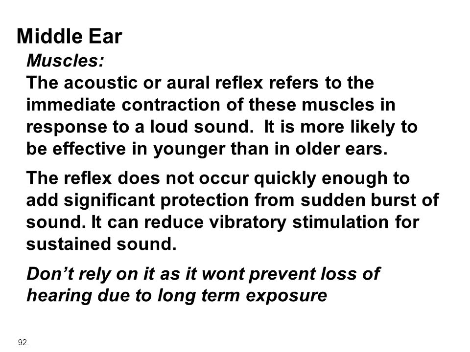 92. Middle Ear Muscles: The acoustic or aural reflex refers to the immediate contraction of these muscles in response to a loud sound. It is more like