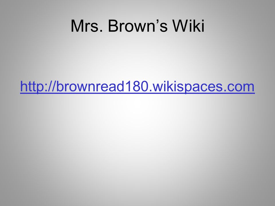 Mrs. Browns Wiki http://brownread180.wikispaces.com