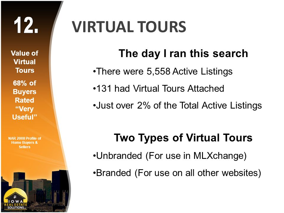 VIRTUAL TOURS The day I ran this search There were 5,558 Active Listings 131 had Virtual Tours Attached Just over 2% of the Total Active Listings Two Types of Virtual Tours Unbranded (For use in MLXchange) Branded (For use on all other websites) Value of Virtual Tours 68% of Buyers Rated Very Useful NAR 2008 Profile of Home Buyers & Sellers