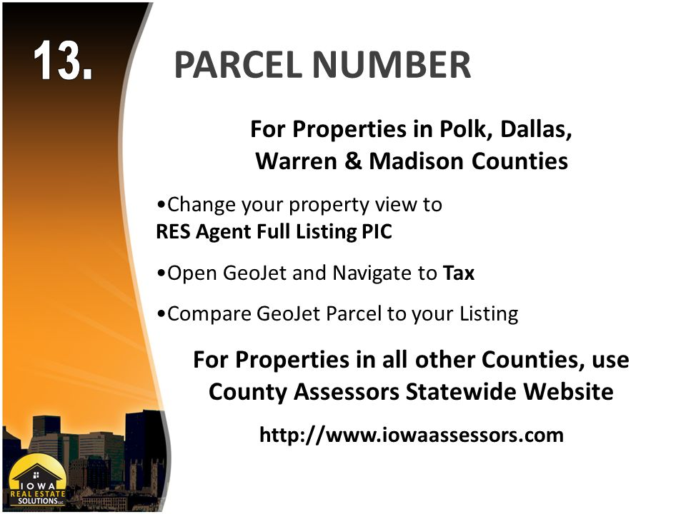 PARCEL NUMBER For Properties in Polk, Dallas, Warren & Madison Counties Change your property view to RES Agent Full Listing PIC Open GeoJet and Navigate to Tax Compare GeoJet Parcel to your Listing For Properties in all other Counties, use County Assessors Statewide Website http://www.iowaassessors.com