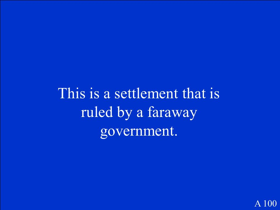 This is a settlement that is ruled by a faraway government. A 100