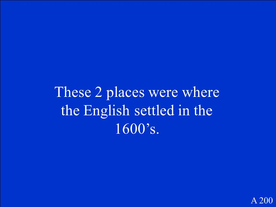 These 2 places were where the English settled in the 1600s. A 200