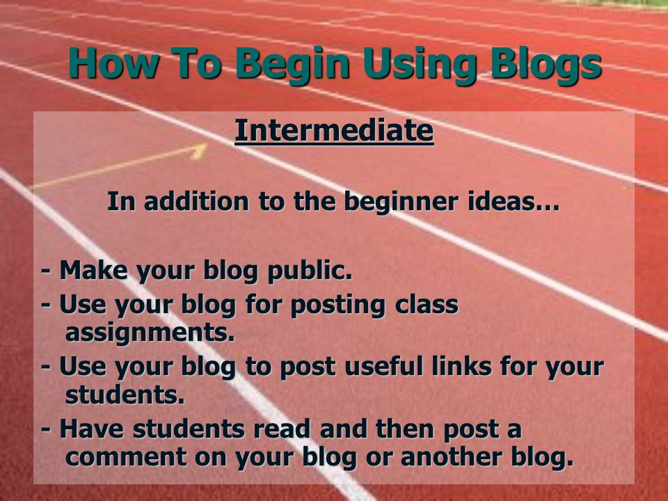 How To Begin Using Blogs Intermediate In addition to the beginner ideas… - Make your blog public.