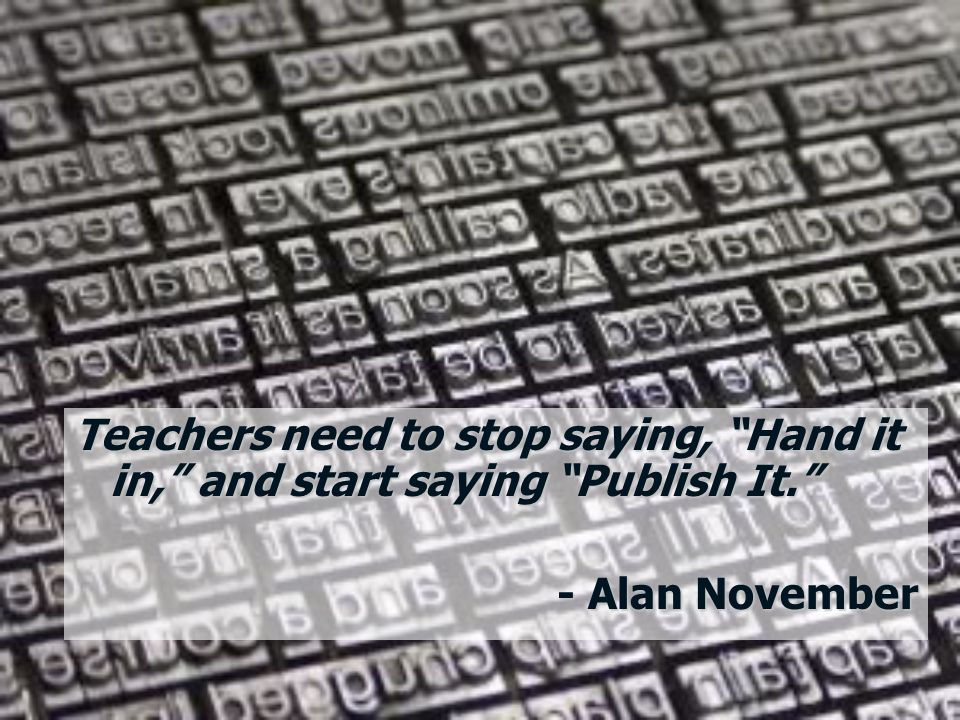 Teachers need to stop saying, Hand it in, and start saying Publish It. - Alan November