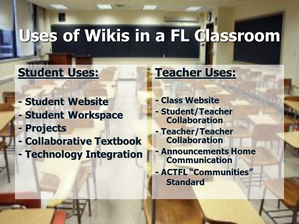 Uses of Wikis in a FL Classroom Student Uses: - Student Website - Student Workspace - Projects - Collaborative Textbook - Technology Integration Teacher Uses: - Class Website - Student/Teacher Collaboration - Teacher/Teacher Collaboration - Announcements Home Communication - ACTFL Communities Standard