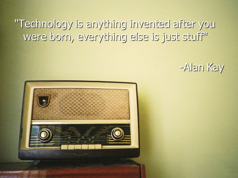 Technology is anything invented after you were born, everything else is just stuff -Alan Kay