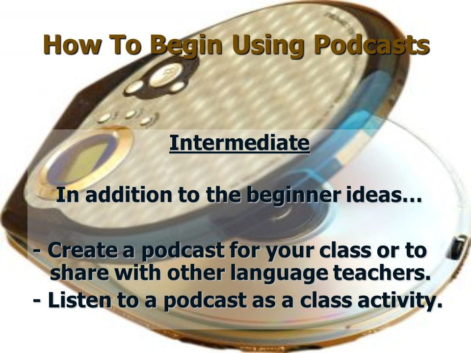 How To Begin Using Podcasts Intermediate In addition to the beginner ideas… - Create a podcast for your class or to share with other language teachers.