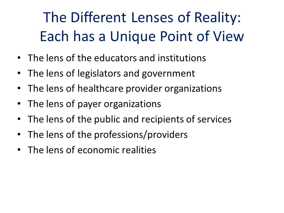 The Different Lenses of Reality: Each has a Unique Point of View The lens of the educators and institutions The lens of legislators and government The lens of healthcare provider organizations The lens of payer organizations The lens of the public and recipients of services The lens of the professions/providers The lens of economic realities