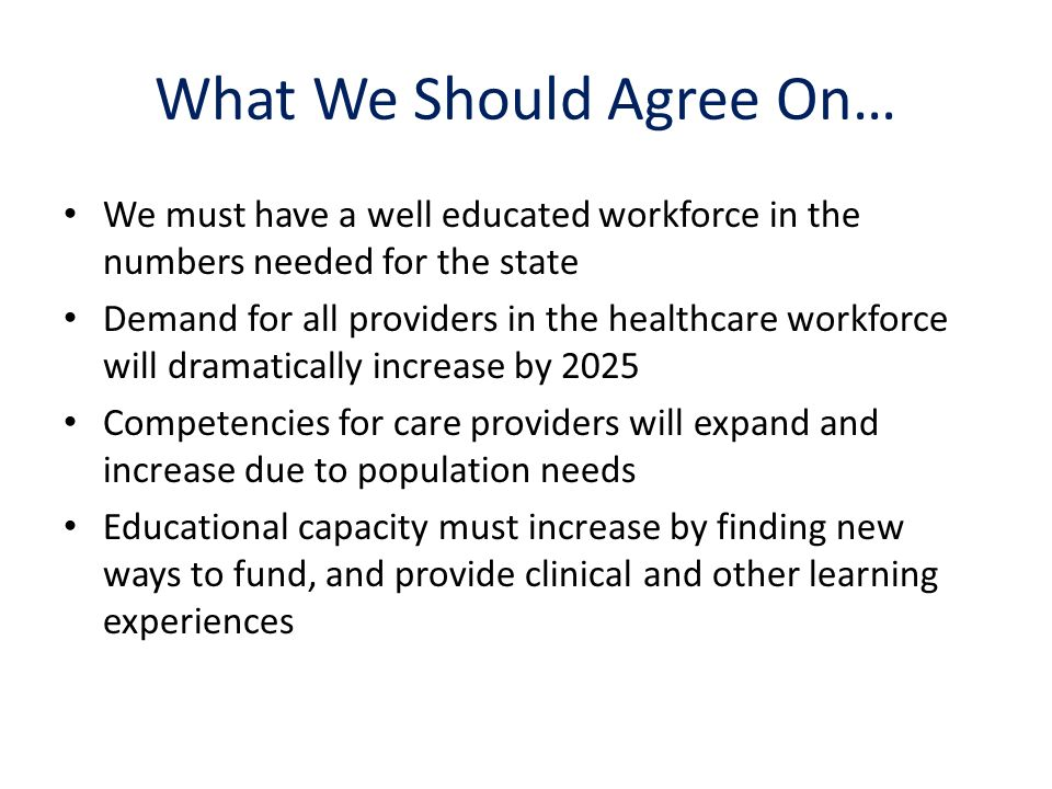 What We Should Agree On… We must have a well educated workforce in the numbers needed for the state Demand for all providers in the healthcare workforce will dramatically increase by 2025 Competencies for care providers will expand and increase due to population needs Educational capacity must increase by finding new ways to fund, and provide clinical and other learning experiences