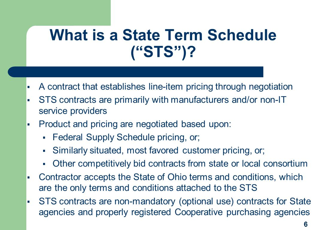 What is a State Term Schedule (STS)? A contract that establishes line-item pricing through negotiation STS contracts are primarily with manufacturers