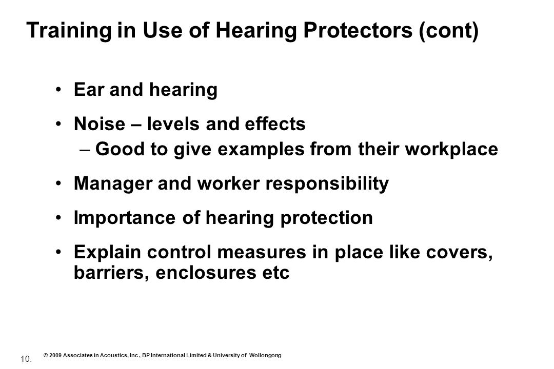 10. © 2009 Associates in Acoustics, Inc, BP International Limited & University of Wollongong Ear and hearing Noise – levels and effects –Good to give