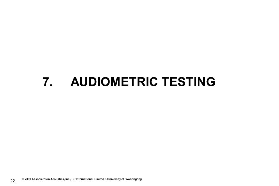 22. © 2009 Associates in Acoustics, Inc, BP International Limited & University of Wollongong 7. AUDIOMETRIC TESTING