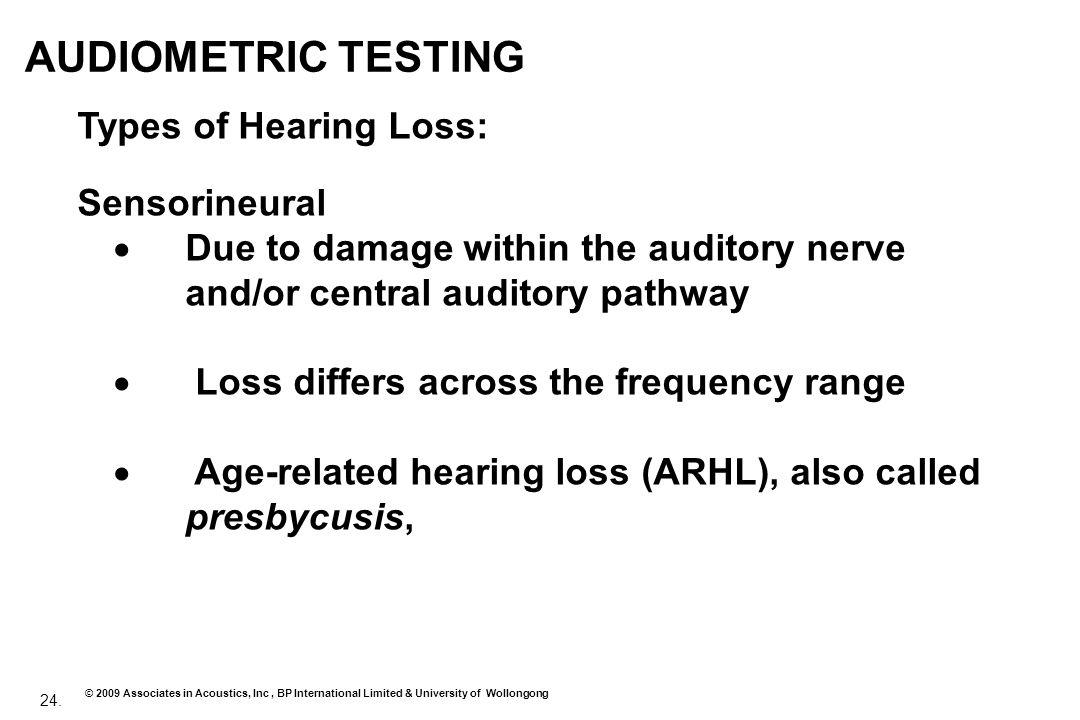 24. © 2009 Associates in Acoustics, Inc, BP International Limited & University of Wollongong AUDIOMETRIC TESTING Types of Hearing Loss: Sensorineural