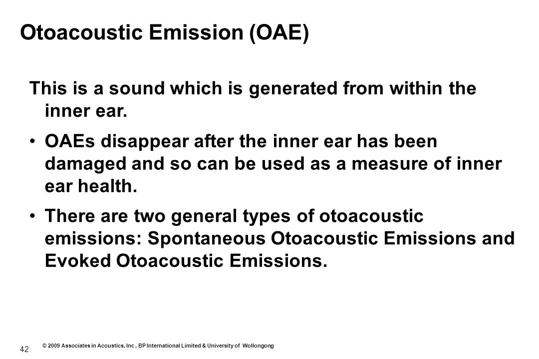 42. © 2009 Associates in Acoustics, Inc, BP International Limited & University of Wollongong Otoacoustic Emission (OAE) This is a sound which is gener