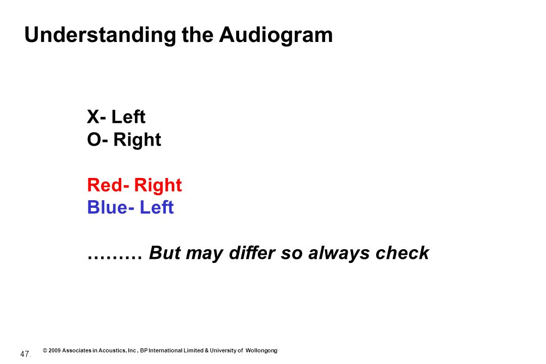 47. © 2009 Associates in Acoustics, Inc, BP International Limited & University of Wollongong Understanding the Audiogram X- Left O- Right Red- Right B