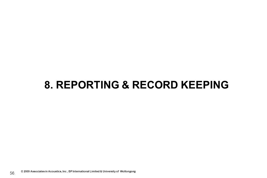 56. © 2009 Associates in Acoustics, Inc, BP International Limited & University of Wollongong 8. REPORTING & RECORD KEEPING
