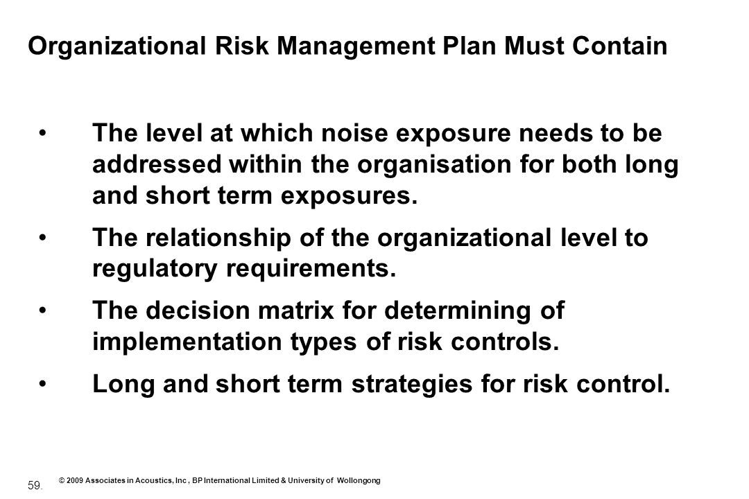 59. © 2009 Associates in Acoustics, Inc, BP International Limited & University of Wollongong Organizational Risk Management Plan Must Contain The leve