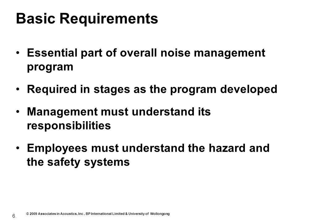6. © 2009 Associates in Acoustics, Inc, BP International Limited & University of Wollongong Basic Requirements Essential part of overall noise managem
