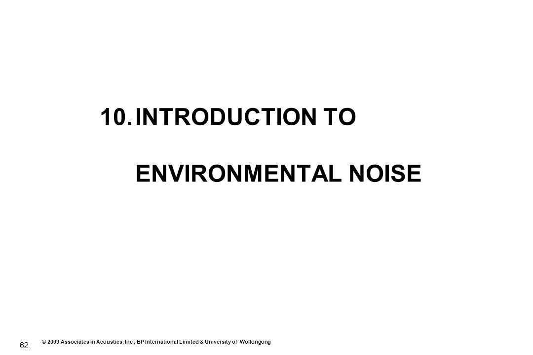 62. © 2009 Associates in Acoustics, Inc, BP International Limited & University of Wollongong 10.INTRODUCTION TO ENVIRONMENTAL NOISE