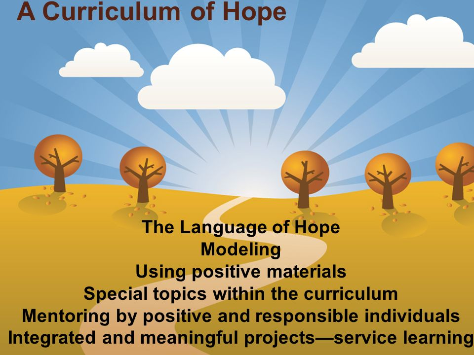 The Language of Hope Modeling Using positive materials Special topics within the curriculum Mentoring by positive and responsible individuals Integrated and meaningful projectsservice learning A Curriculum of Hope