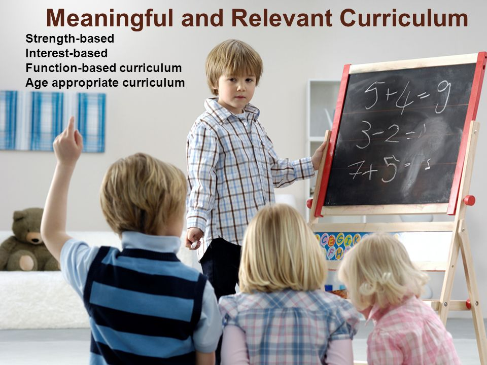 Strength-based Interest-based Function-based curriculum Age appropriate curriculum Meaningful and Relevant Curriculum