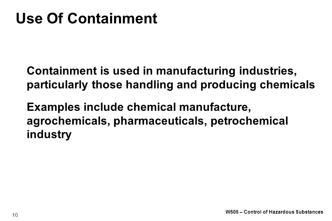 10. W505 – Control of Hazardous Substances Use Of Containment Containment is used in manufacturing industries, particularly those handling and produci