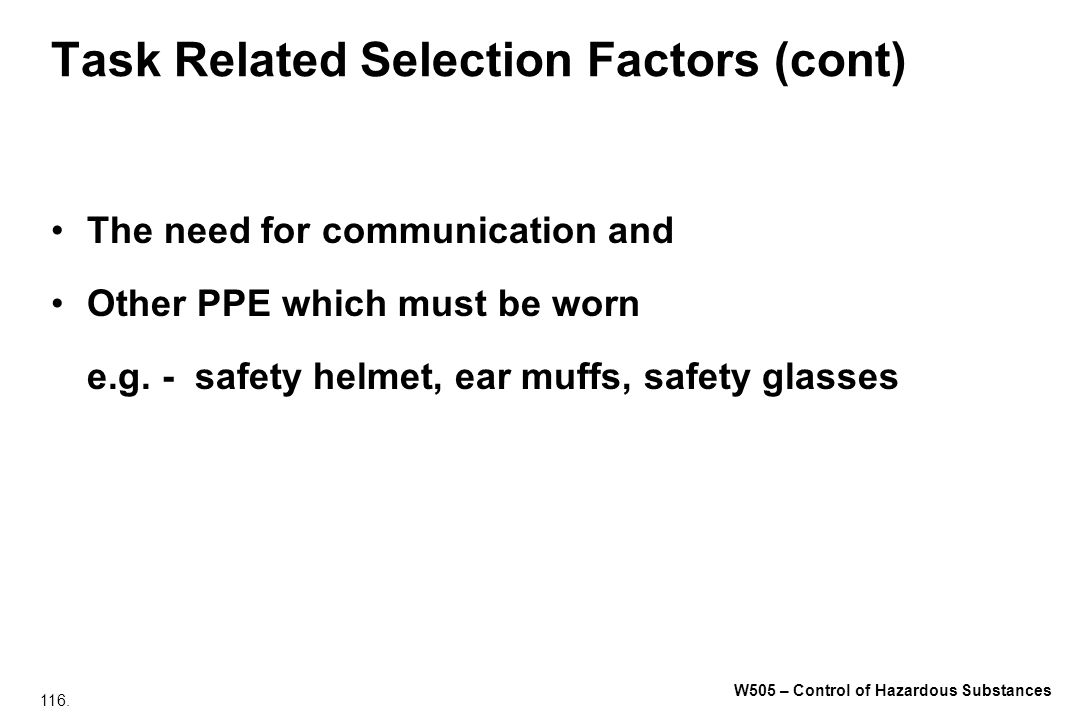 116. W505 – Control of Hazardous Substances Task Related Selection Factors (cont) The need for communication and Other PPE which must be worn e.g. - s