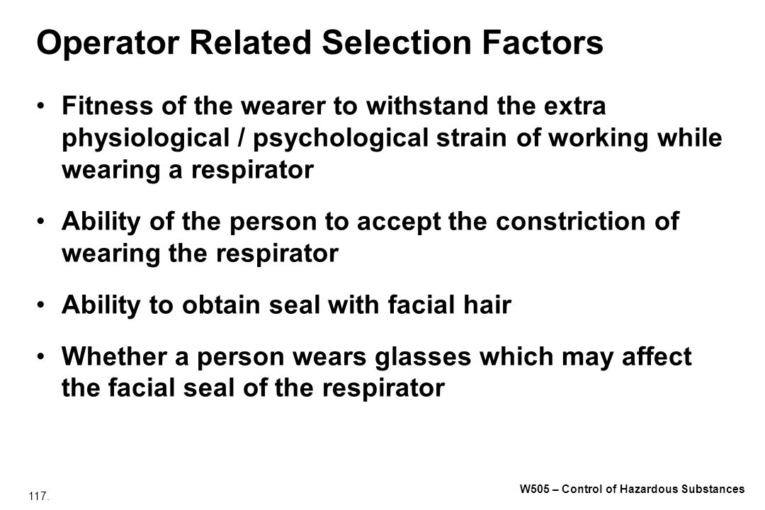 117. W505 – Control of Hazardous Substances Operator Related Selection Factors Fitness of the wearer to withstand the extra physiological / psychologi