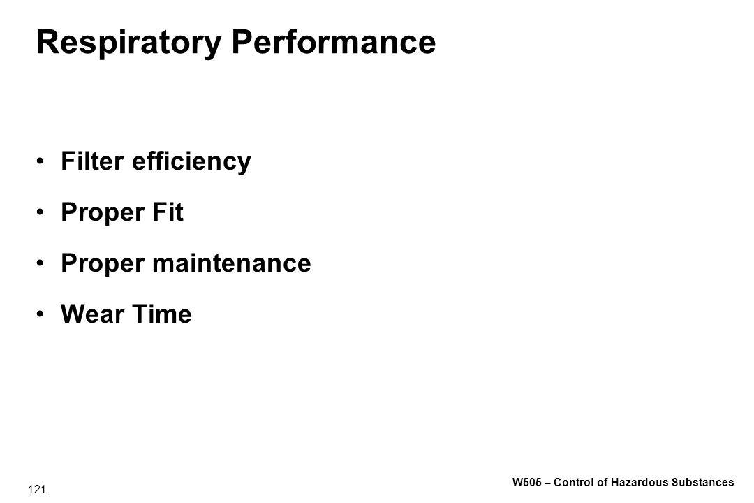 121. W505 – Control of Hazardous Substances Respiratory Performance Filter efficiency Proper Fit Proper maintenance Wear Time