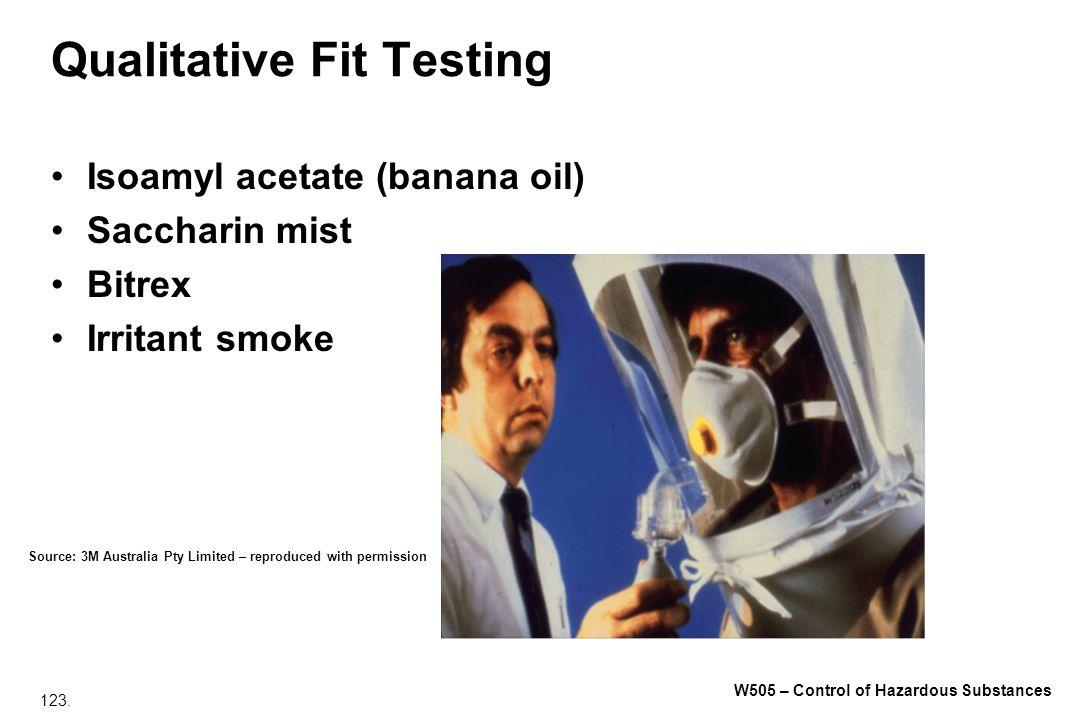 123. W505 – Control of Hazardous Substances Qualitative Fit Testing Isoamyl acetate (banana oil) Saccharin mist Bitrex Irritant smoke Source: 3M Austr