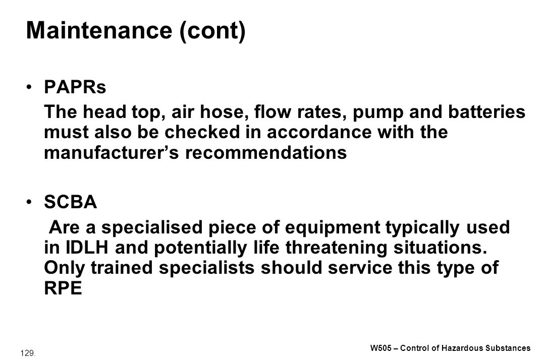 129. W505 – Control of Hazardous Substances Maintenance (cont) PAPRs The head top, air hose, flow rates, pump and batteries must also be checked in ac