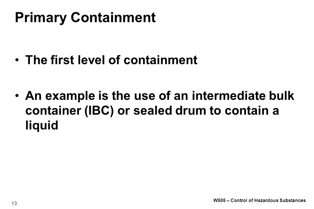 13. W505 – Control of Hazardous Substances Primary Containment The first level of containment An example is the use of an intermediate bulk container