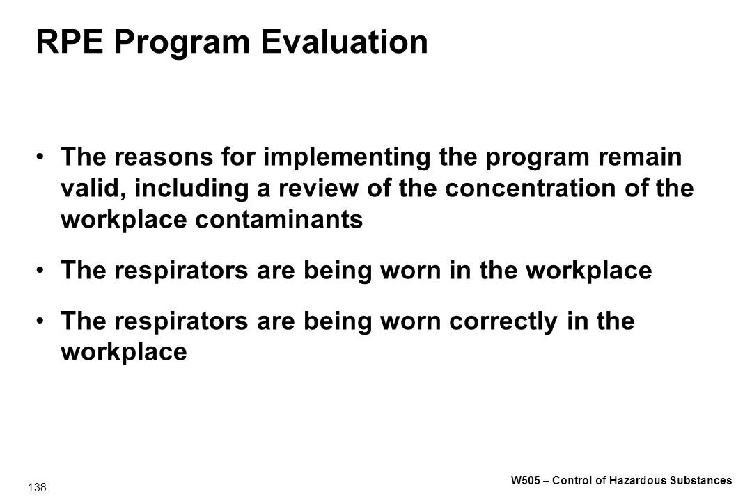 138. W505 – Control of Hazardous Substances RPE Program Evaluation The reasons for implementing the program remain valid, including a review of the co