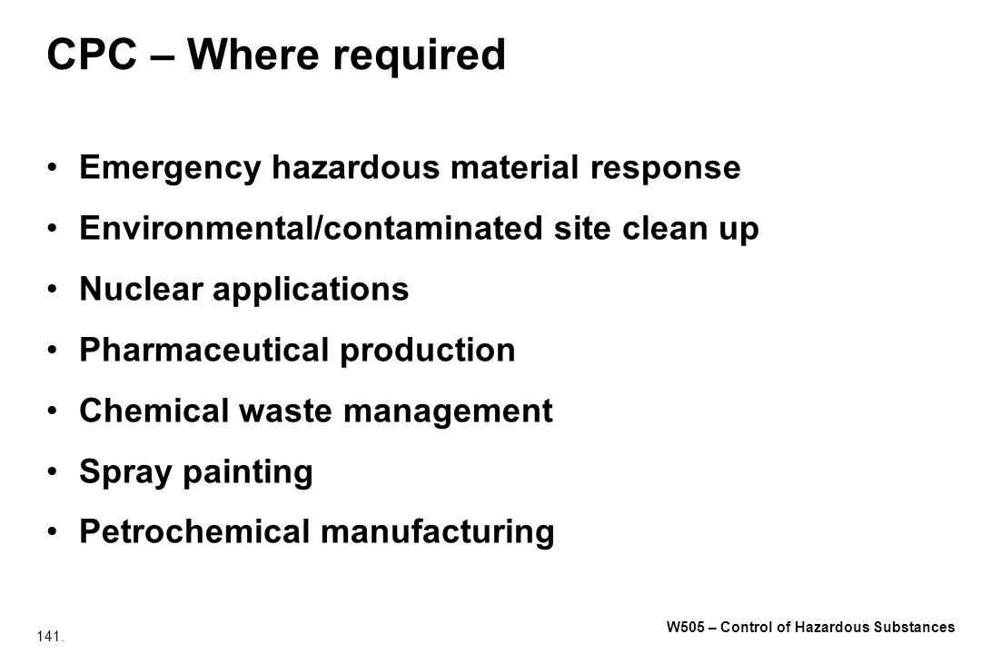 141. W505 – Control of Hazardous Substances CPC – Where required Emergency hazardous material response Environmental/contaminated site clean up Nuclea