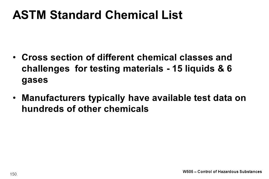 150. W505 – Control of Hazardous Substances ASTM Standard Chemical List Cross section of different chemical classes and challenges for testing materia