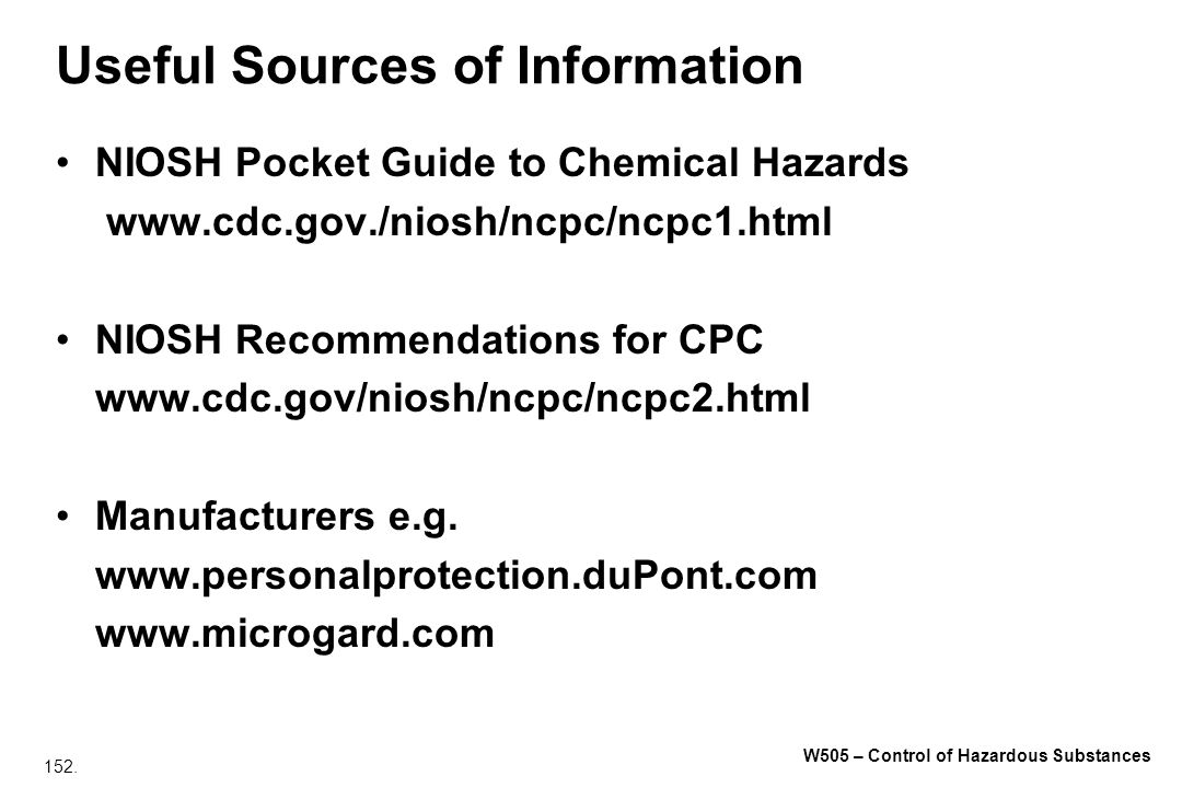 152. W505 – Control of Hazardous Substances Useful Sources of Information NIOSH Pocket Guide to Chemical Hazards www.cdc.gov./niosh/ncpc/ncpc1.html NI
