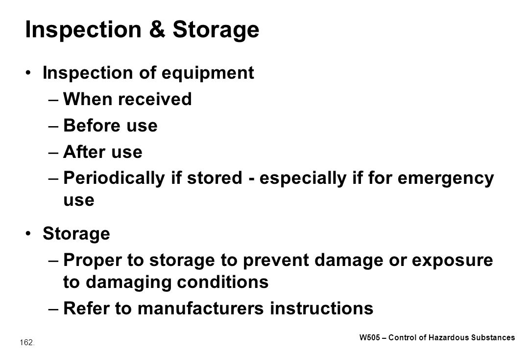 162. W505 – Control of Hazardous Substances Inspection & Storage Inspection of equipment –When received –Before use –After use –Periodically if stored